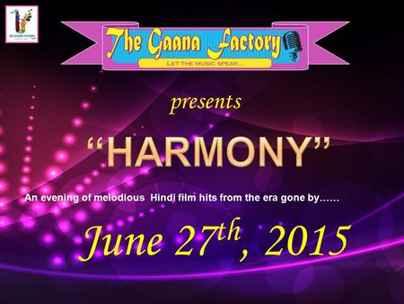 Presents An evening of melodious Hindi film hits from the era gone by…… June 27 th, 2015.