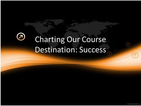 Charting Our Course Destination: Success