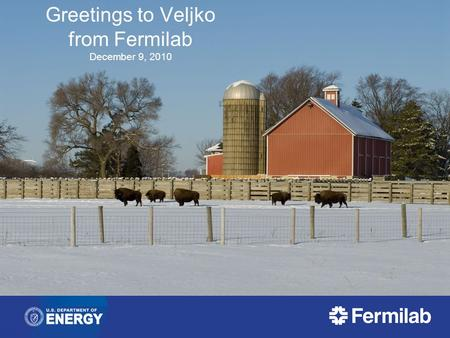 Greetings to Veljko from Fermilab December 9, 2010.