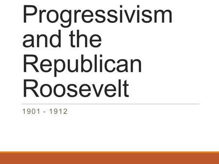 Progressivism and the Republican Roosevelt 1901 - 1912.