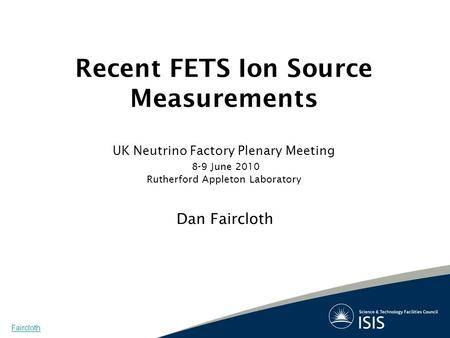 Recent FETS Ion Source Measurements UK Neutrino Factory Plenary Meeting 8-9 June 2010 Rutherford Appleton Laboratory Dan Faircloth Faircloth.