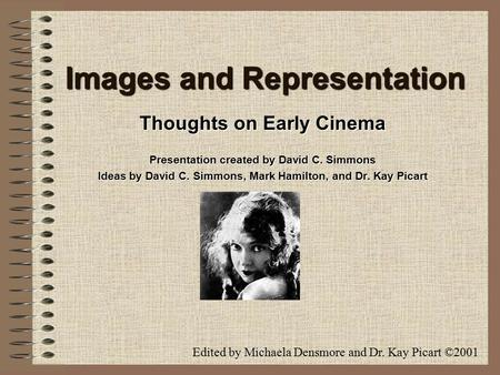 Images and Representation Thoughts on Early Cinema Presentation created by David C. Simmons Ideas by David C. Simmons, Mark Hamilton, and Dr. Kay Picart.