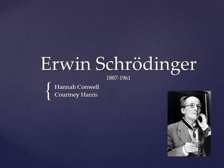{ Erwin Schrödinger 1887-1961 Hannah Conwell Courtney Harris.