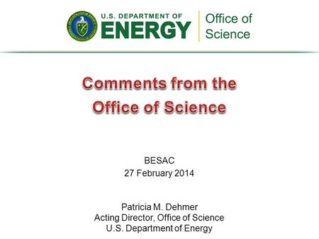 BESAC 27 February 2014 Patricia M. Dehmer Acting Director, Office of Science U.S. Department of Energy.