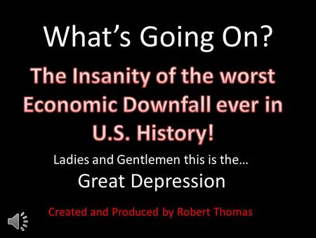What's Going On? Ladies and Gentlemen this is the… Great Depression Created and Produced by Robert Thomas.