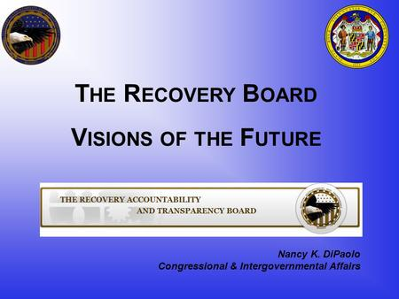 Nancy K. DiPaolo Congressional & Intergovernmental Affairs T HE R ECOVERY B OARD V ISIONS OF THE F UTURE.