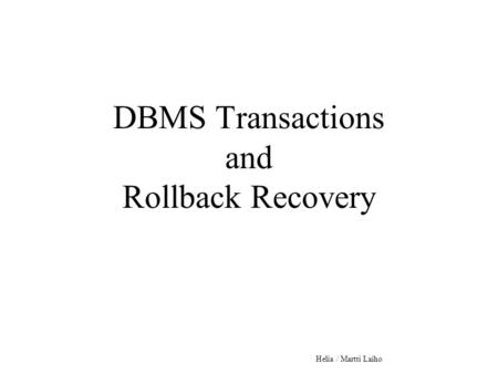 DBMS Transactions and Rollback Recovery Helia / Martti Laiho.