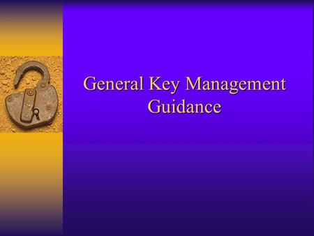 General Key Management Guidance. Key Management Policy  Governs the lifecycle for the keying material  Hope to minimize additional required documentation.