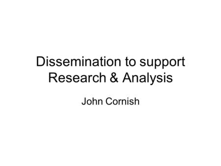 Dissemination to support Research & Analysis John Cornish.