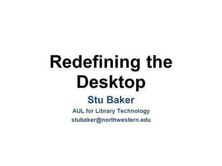 Redefining the Desktop Stu Baker AUL for Library Technology