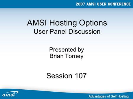 AMSI Hosting Options User Panel Discussion Presented by Brian Torney Session 107 Advantages of Self Hosting.