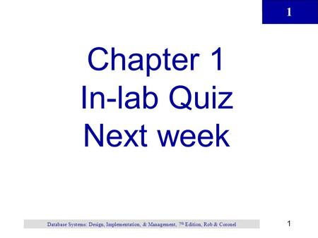 1 1 Database Systems: Design, Implementation, & Management, 7 th Edition, Rob & Coronel Chapter 1 In-lab Quiz Next week.