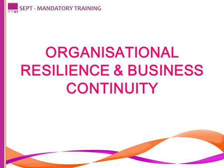 ORGANISATIONAL RESILIENCE & BUSINESS CONTINUITY SEPT - MANDATORY TRAINING.