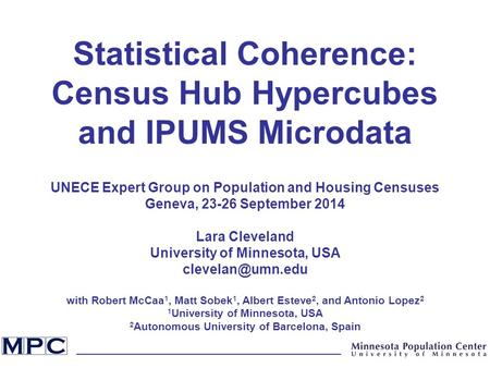 Statistical Coherence: Census Hub Hypercubes and IPUMS Microdata UNECE Expert Group on Population and Housing Censuses Geneva, 23-26 September 2014 Lara.