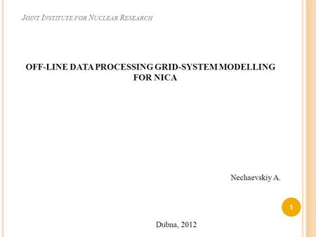 J OINT I NSTITUTE FOR N UCLEAR R ESEARCH OFF-LINE DATA PROCESSING GRID-SYSTEM MODELLING FOR NICA 1 Nechaevskiy A. Dubna, 2012.