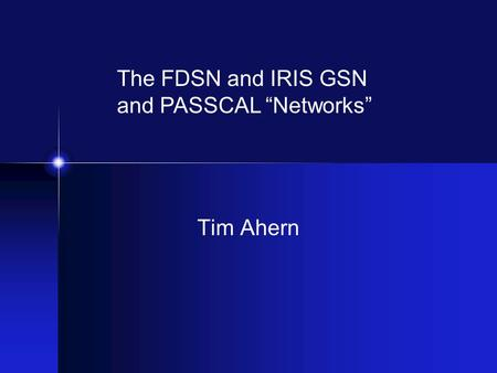 "Tim Ahern The FDSN and IRIS GSN and PASSCAL ""Networks"""