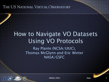 DateADASS 20031 How to Navigate VO Datasets Using VO Protocols Ray Plante (NCSA/UIUC), Thomas McGlynn and Eric Winter NASA/GSFC T HE US N ATIONAL V IRTUAL.