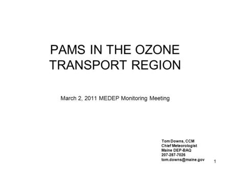 1 PAMS IN THE OZONE TRANSPORT REGION March 2, 2011 MEDEP Monitoring Meeting Tom Downs, CCM Chief Meteorologist Maine DEP-BAQ 207-287-7026