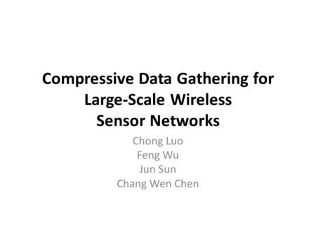Compressive Data Gathering for Large-Scale Wireless Sensor Networks Chong Luo Feng Wu Jun Sun Chang Wen Chen.