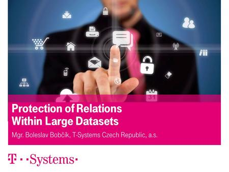 23.5.2013Protection of Relations Within Large Datasets1 Protection of Relations Within Large Datasets Mgr. Boleslav Bobčík, T-Systems Czech Republic, a.s.
