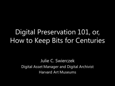 Digital Preservation 101, or, How to Keep Bits for Centuries Julie C. Swierczek Digital Asset Manager and Digital Archivist Harvard Art Museums.