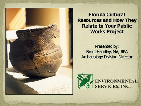 Florida Cultural Resources and How They Relate to Your Public Works Project Presented by: Brent Handley, MA, RPA Archaeology Division Director.