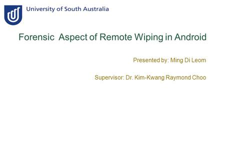 Forensic Aspect of Remote Wiping in Android Presented by: Ming Di Leom Supervisor: Dr. Kim-Kwang Raymond Choo.