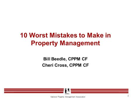 National Property Management Association 10 Worst Mistakes to Make in Property Management Bill Beedle, CPPM CF Cheri Cross, CPPM CF 1.