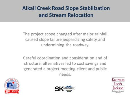 Alkali Creek Road Slope Stabilization and Stream Relocation The project scope changed after major rainfall caused slope failure jeopardizing safety and.
