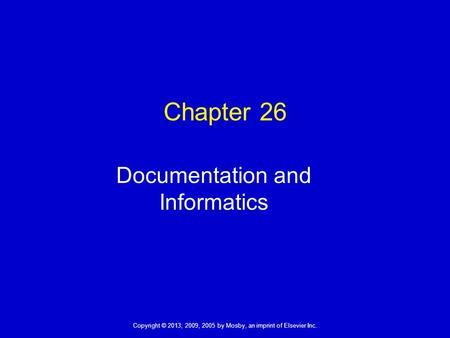Copyright © 2013, 2009, 2005 by Mosby, an imprint of Elsevier Inc. Chapter 26 Documentation and Informatics.