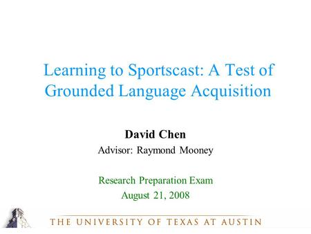 David Chen Advisor: Raymond Mooney Research Preparation Exam August 21, 2008 Learning to Sportscast: A Test of Grounded Language Acquisition.