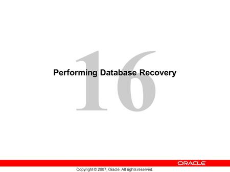 16 Copyright © 2007, Oracle. All rights reserved. Performing Database Recovery.