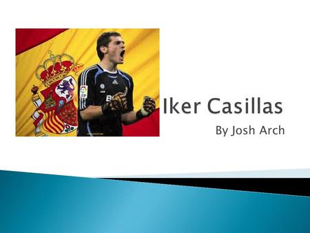 By Josh Arch. - Iker Casillas was born on May 20, 1981. - Casillas es de Motoles, España - Casillas plays for Real Madrid and the Spanish National team.