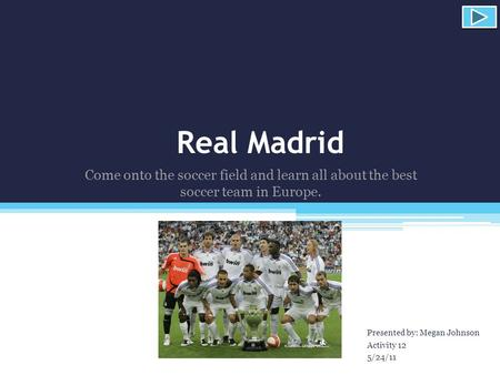 Real Madrid Presented by: Megan Johnson Activity 12 5/24/11 Come onto the soccer field and learn all about the best soccer team in Europe.