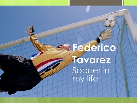 Federico Tavarez Soccer in my life I have been playing soccer for 15 years, and my favorite position is goalkeeper.