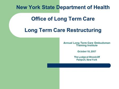 New York State Department of Health Office of Long Term Care Long Term Care Restructuring Annual Long Term Care Ombudsman Training Institute October 18,