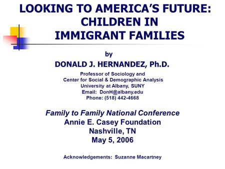 LOOKING TO AMERICA'S FUTURE: CHILDREN IN IMMIGRANT FAMILIES by DONALD J. HERNANDEZ, Ph.D. Professor of Sociology and Center for Social & Demographic Analysis.
