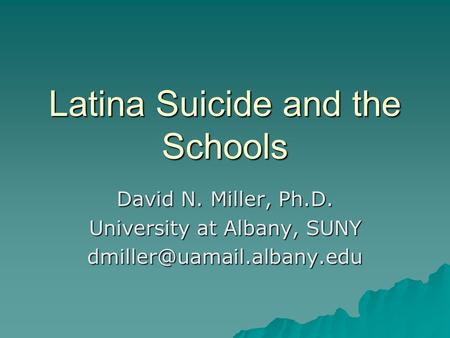 Latina Suicide and the Schools David N. Miller, Ph.D. University at Albany, SUNY