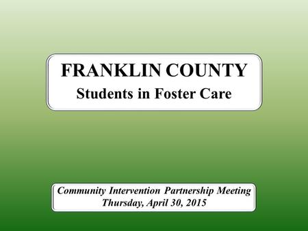 Students in Foster Care FRANKLIN COUNTY Community Intervention Partnership Meeting Thursday, April 30, 2015.