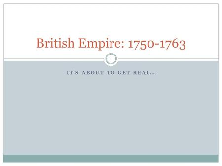 IT'S ABOUT TO GET REAL… British Empire: 1750-1763.