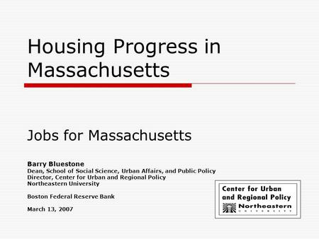 Housing Progress in Massachusetts Jobs for Massachusetts Barry Bluestone Dean, School of Social Science, Urban Affairs, and Public Policy Director, Center.