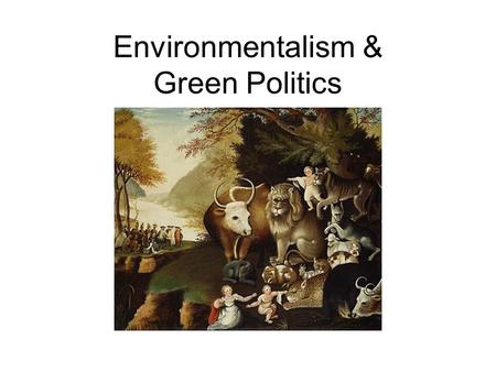 "Environmentalism & Green Politics. Overview Ecology: The Scope of the Crisis The Greening of Politics –""Liberal"" Environmentalism –""Conservative"" Environmentalism."