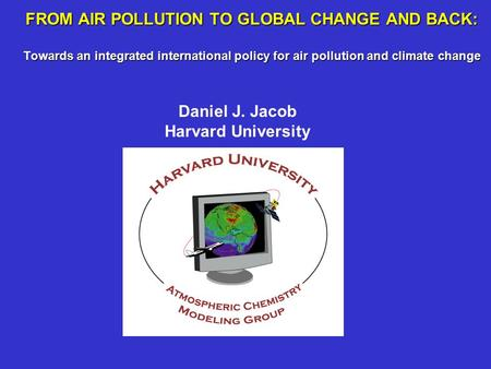 FROM AIR POLLUTION TO GLOBAL CHANGE AND BACK: Towards an integrated international policy for air pollution and climate change Daniel J. Jacob Harvard University.