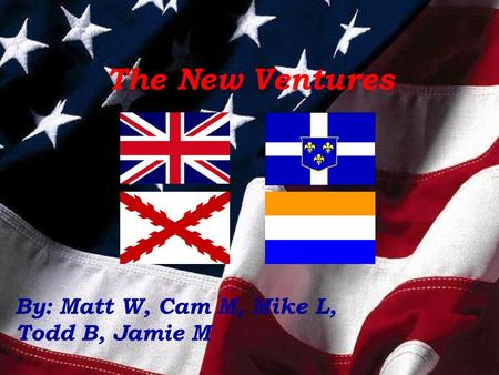 The New Ventures By: Matt W, Cam M, Mike L, Todd B, Jamie M.