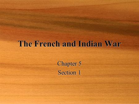 The French and Indian War Chapter 5 Section 1 Chapter 5 Section 1.