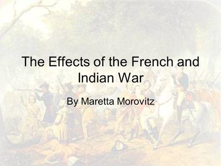 The Effects of the French and Indian War By Maretta Morovitz.