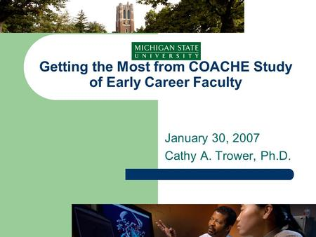 Getting the Most from COACHE Study of Early Career Faculty January 30, 2007 Cathy A. Trower, Ph.D.