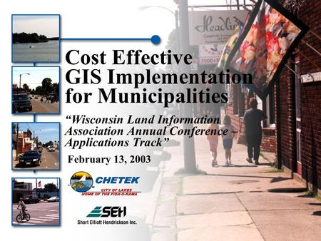 "Cost Effective GIS Implementation for Municipalities ""Wisconsin Land Information Association Annual Conference – Applications Track"" February 13, 2003."