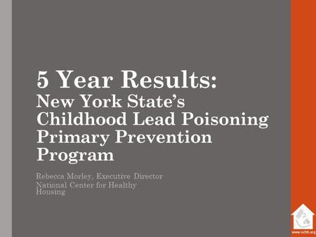 Www.nchh.org 5 Year Results: New York State's Childhood Lead Poisoning Primary Prevention Program Rebecca Morley, Executive Director National Center for.
