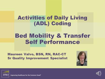 Activities of Daily Living (ADL) Coding Bed Mobility & Transfer Self Performance Maureen Valvo, BSN, RN, RAC-CT Sr Quality Improvement Specialist.
